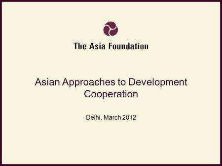 Asian Approaches to Development Cooperation Delhi, March 2012.
