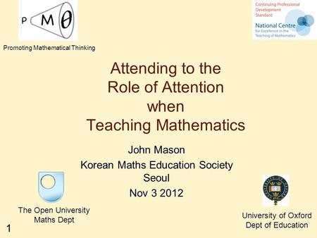 1 Attending to the Role of Attention when Teaching Mathematics John Mason Korean Maths Education Society Seoul Nov 3 2012 The Open University Maths Dept.