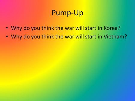 Pump-Up Why do you think the war will start in Korea? Why do you think the war will start in Vietnam?