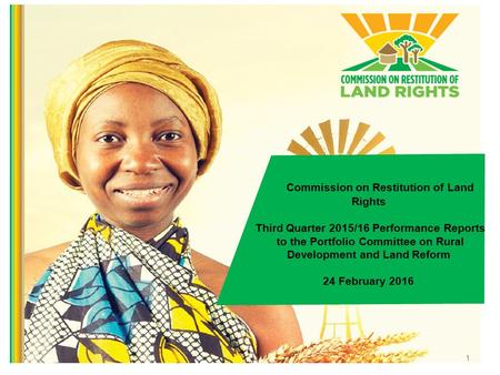 1 Commission on Restitution of Land Rights Third Quarter 2015/16 Performance Reports to the Portfolio Committee on Rural Development and Land Reform 24.