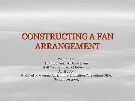 CONSTRUCTING A FAN ARRANGEMENT Written by: Holli Bowman & David Lynn Hall County Board of Education April 2003 Modified by Georgia Agriculture Education.