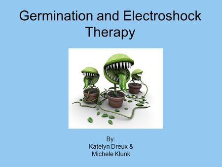 Germination and Electroshock Therapy By: Katelyn Dreux & Michele Klunk.