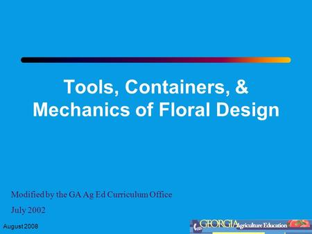 August 2008 Tools, Containers, & Mechanics of Floral Design Modified by the GA Ag Ed Curriculum Office July 2002.