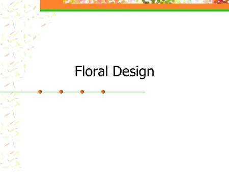Floral Design. Introduction What is Floral Design? The art of organizing the design elements inherent in plant materials, container, and accessories according.