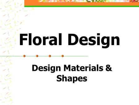 Floral Design Design Materials & Shapes. Introduction What is Floral Design? The art of organizing the design elements inherent in plant materials, container,