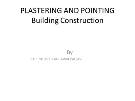 PLASTERING AND POINTING Building Construction By 131170106003 AGRAWAL PALLAVI.