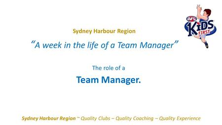 "Sydney Harbour Region "" A week in the life of a Team Manager "" Sydney Harbour Region ~ Quality Clubs – Quality Coaching – Quality Experience The role of."