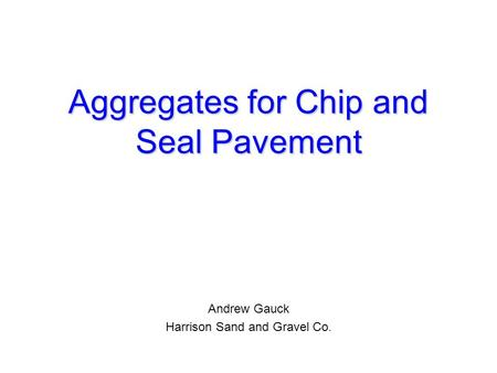 Aggregates for Chip and Seal Pavement Andrew Gauck Harrison Sand and Gravel Co.