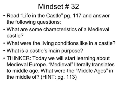 "Mindset # 32 Read ""Life in the Castle"" pg. 117 and answer the following questions: What are some characteristics of a Medieval castle? What were the living."