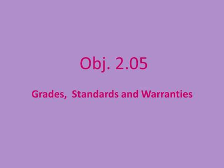 Obj. 2.05 Grades, Standards and Warranties. Why learn about Standards and Grades? How do Standards and Grades affect YOU? Grades and Standards.