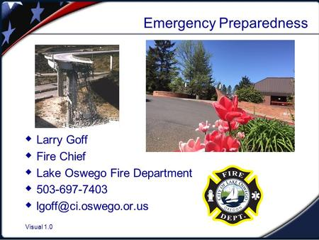 Visual 1.0 Emergency Preparedness  Larry Goff  Fire Chief  Lake Oswego Fire Department  503-697-7403 