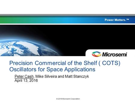 Power Matters.™ Precision Commercial of the Shelf ( COTS) Oscillators for Space Applications Peter Cash, Mike Silveira and Matt Stanczyk April 13, 2016.