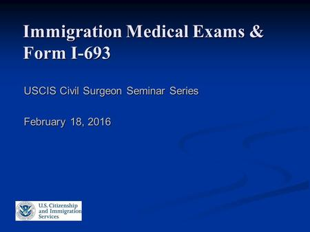 Immigration Medical Exams & Form I-693 USCIS Civil Surgeon Seminar Series February 18, 2016.