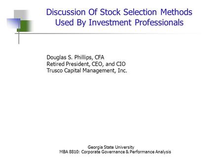 1 Discussion Of Stock Selection Methods Used By Investment Professionals Douglas S. Phillips, CFA Retired President, CEO, and CIO Trusco Capital Management,