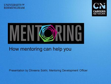 Presentation by Dilveena Sokhi, Mentoring Development Officer How mentoring can help you.