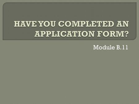 Module B.11.  Complete application forms.  Upon completion of this module, students will be able to complete application forms.