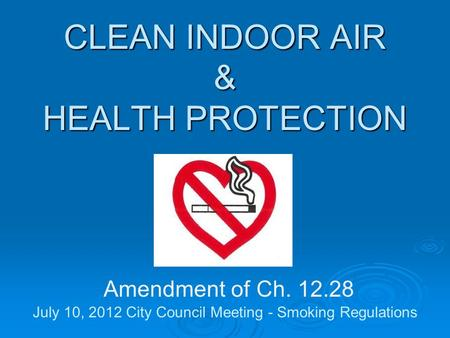 CLEAN INDOOR AIR & HEALTH PROTECTION CLEAN INDOOR AIR & HEALTH PROTECTION Amendment of Ch. 12.28 July 10, 2012 City Council Meeting - Smoking Regulations.