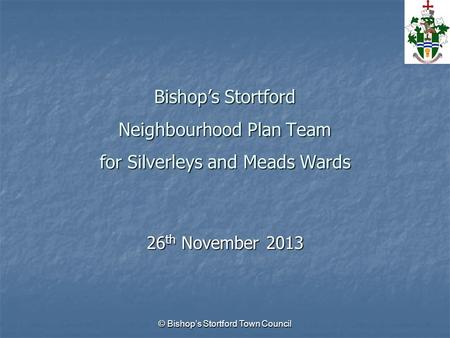 © Bishop's Stortford Town Council Bishop's Stortford Neighbourhood Plan Team for Silverleys and Meads Wards 26 th November 2013.