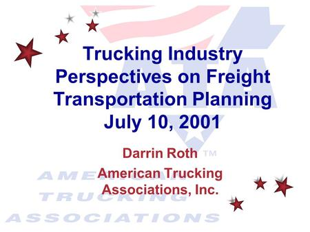 Darrin Roth American Trucking Associations, Inc. Trucking Industry Perspectives on Freight Transportation Planning July 10, 2001.