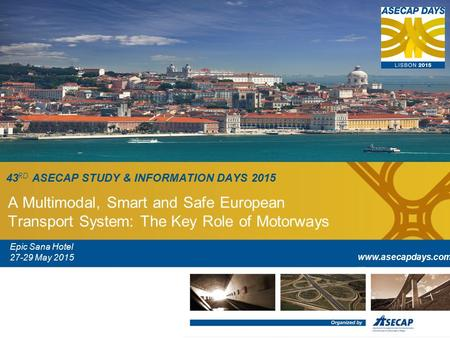 43 RD ASECAP STUDY & INFORMATION DAYS 2015 A Multimodal, Smart and Safe European Transport System: The Key Role of Motorways Epic Sana Hotel 27-29 May.