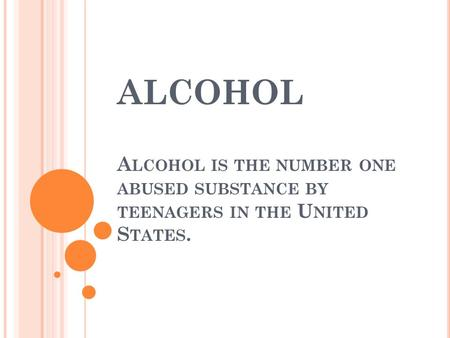 ALCOHOL A LCOHOL IS THE NUMBER ONE ABUSED SUBSTANCE BY TEENAGERS IN THE U NITED S TATES.