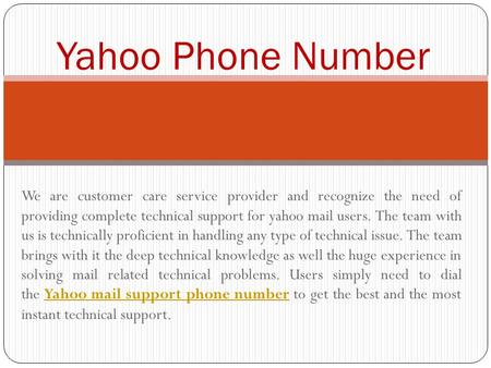 We are customer care service provider and recognize the need of providing complete technical support for yahoo mail users. The team with us is technically.
