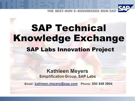 SAP Technical Knowledge Exchange SAP Labs Innovation Project Kathleen Meyers Simplification Group, SAP Labs   Phone : 650.