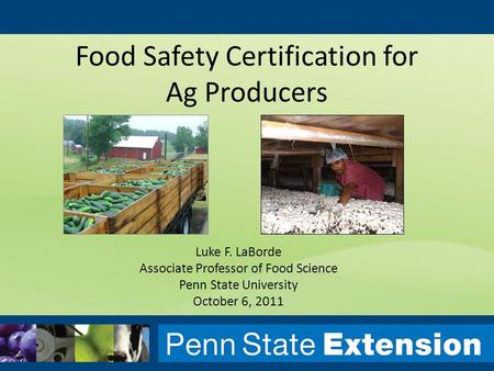 Luke F. LaBorde Associate Professor of Food Science Penn State University October 6, 2011 Food Safety Certification for Ag Producers.