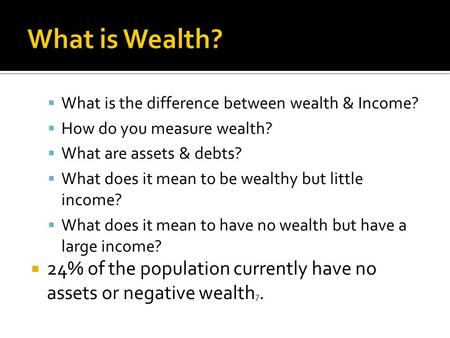  What is the difference between wealth & Income?  How do you measure wealth?  What are assets & debts?  What does it mean to be wealthy but little.