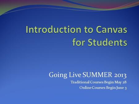 Going Live SUMMER 2013 Traditional Courses Begin May 28 Online Courses Begin June 3.