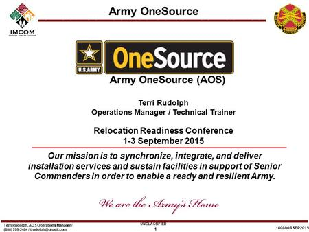 Army OneSource UNCLASSIFIED 160800RSEP2015 Terri Rudolph, AOS Operations Manager / (858) 705-2484 / 1 Our mission is to synchronize,