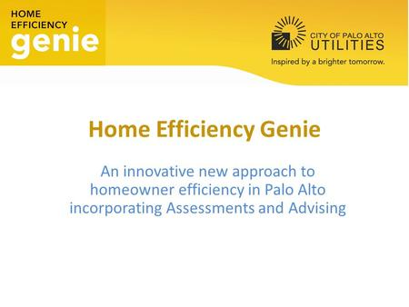 Home Efficiency Genie An innovative new approach to homeowner efficiency in Palo Alto incorporating Assessments and Advising.