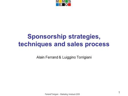 Ferrand/Torrigiani - Marketing Innsbuck 2009 1 Sponsorship strategies, techniques and sales process Alain Ferrand & Luiggino Torrigiani.