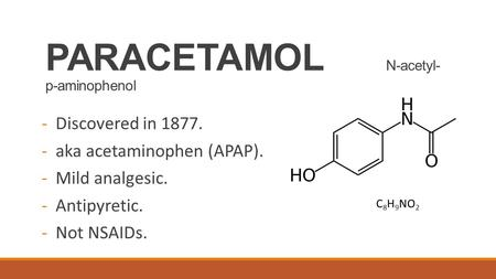 PARACETAMOL N-acetyl- p-aminophenol -Discovered in 1877. -aka acetaminophen (APAP). -Mild analgesic. -Antipyretic. -Not NSAIDs. C 8 H 9 NO 2.
