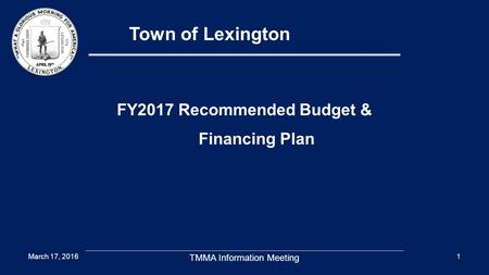 1 Town of Lexington FY2017 Recommended Budget & Financing Plan March 17, 2016 TMMA Information Meeting.