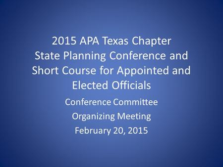 2015 APA Texas Chapter State Planning Conference and Short Course for Appointed and Elected Officials Conference Committee Organizing Meeting February.