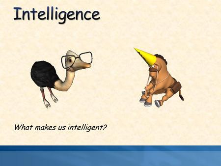 What makes us intelligent?. The ability to learn from experience, solve problems, and use knowledge to adapt to new situations. Is socially constructed.