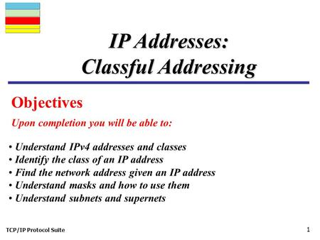 TCP/IP Protocol Suite 1 Objectives Upon completion you will be able to: IP Addresses: Classful Addressing Understand IPv4 addresses and classes Identify.