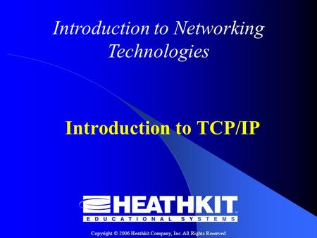 Copyright © 2006 Heathkit Company, Inc. All Rights Reserved Introduction to Networking Technologies Introduction to TCP/IP.