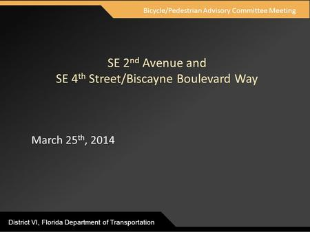 District VI, Florida Department of Transportation SE 2 nd Avenue and SE 4 th Street/Biscayne Boulevard Way March 25 th, 2014 Bicycle/Pedestrian Advisory.