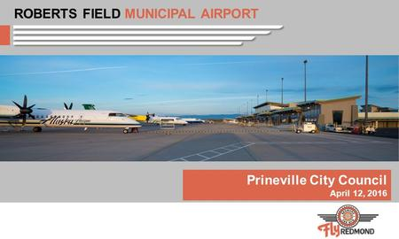 Prineville City Council April 12, 2016 ROBERTS FIELD MUNICIPAL AIRPORT.