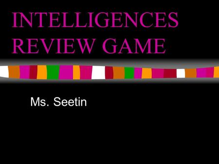 INTELLIGENCES REVIEW GAME Ms. Seetin. What areas in the Intelligence Unit (since Ms. See has been here) do you feel that you most need to study/ need.