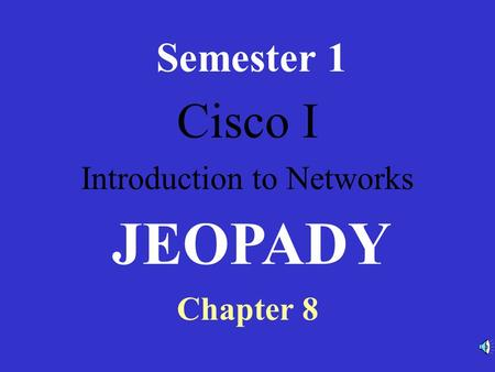 Cisco I Introduction to Networks Semester 1 Chapter 8 JEOPADY.