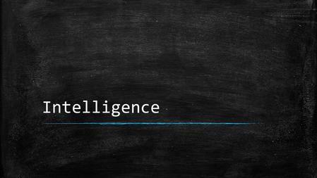 Intelligence. What is Intelligence? ▪ Definition: – The mental abilities to adapt to and shape the environment ▪ Involves reacting to and forming your.