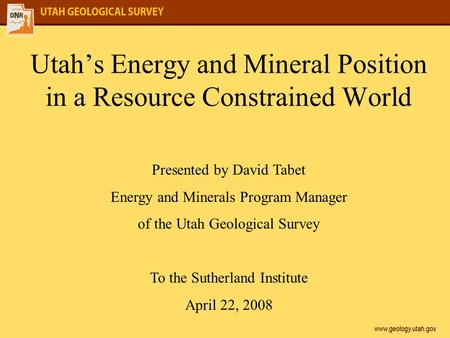 Utah's Energy and Mineral Position in a Resource Constrained World Presented by David Tabet Energy and Minerals Program Manager of the Utah Geological.