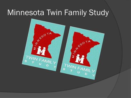 Minnesota Twin Family Study. The Study  An ongoing population-based, investigation of same-sex twin children and their parents that examines the origination.