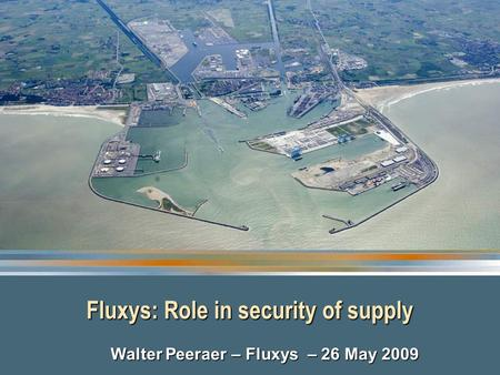 Fluxys: Role in security of supply Walter Peeraer – Fluxys – 26 May 2009.