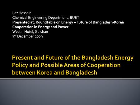 Ijaz Hossain Chemical Engineering Department, BUET Presented at: Roundtable on Energy – Future of Bangladesh-Korea Cooperation in Energy and Power Westin.