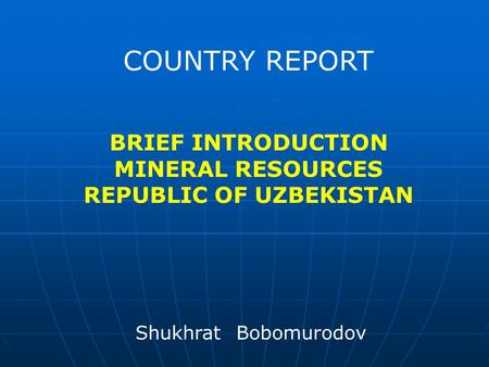 COUNTRY REPORT BRIEF INTRODUCTION MINERAL RESOURCES REPUBLIC OF UZBEKISTAN Shukhrat Bobomurodov.