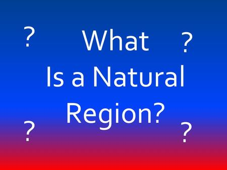 What Is a Natural Region? ? ? ? ?. Natural Region: A large area whose parts have something in common, such as natural resources or landforms.